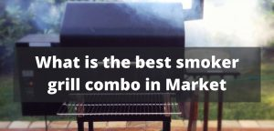What is the best smoker grill combo on Market